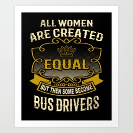 All Women Are Created Equal But Then Some Become Bus Drivers Art Print