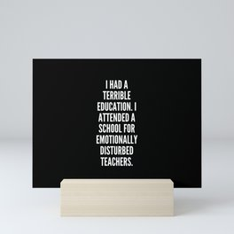 I had a terrible education I attended a school for emotionally disturbed teachers Mini Art Print