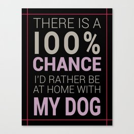 There is a 100% Chance I'd Rather be at Home with My Dog Canvas Print