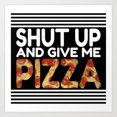 Shut Up And Give Me Pizza! Art Print