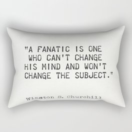 """""""A fanatic is one who can't change his mind and won't change the subject.""""  ― Winston S. Churchill Rectangular Pillow"""