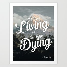 """""""Get busy living or get busy dying."""" – Stephen King Quote Art Art Print"""