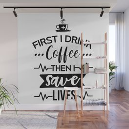 First I Drink Coffee Then I Save Lives, Funny, Nurse, Quote Wall Mural