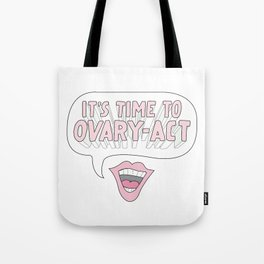 It's Time to Ovary-Act Tote Bag