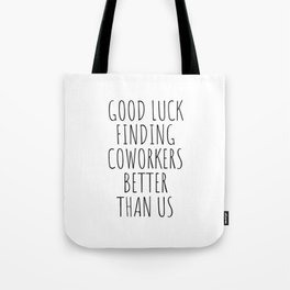 Good luck finding coworkers better than us Tote Bag