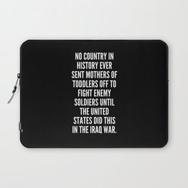 No country in history ever sent mothers of toddlers off to fight enemy soldiers until the United States did this in the Iraq war Laptop Sleeve