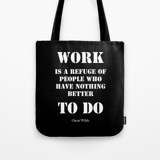 """Work is a refuge of people who have nothing better to do"" -  Oscar Wilde Tote Bag"