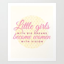 Little girls with big dreams become women with vision Art Print