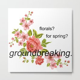 florals? for spring? groundbreaking. Metal Print