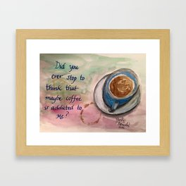 Maybe Coffee is Addicted to Me? Framed Art Print
