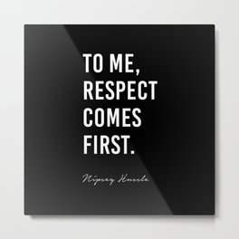 To me, Respect comes first. - Nipsey Hussle Metal Print