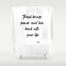 Travel Brings Power and Love Back int your Life, Inspirational, Motivational, Travel Quote by Rumi Shower Curtain