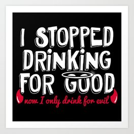 I Stopped Drinking for Good Now I only Drink for Evil Art Print