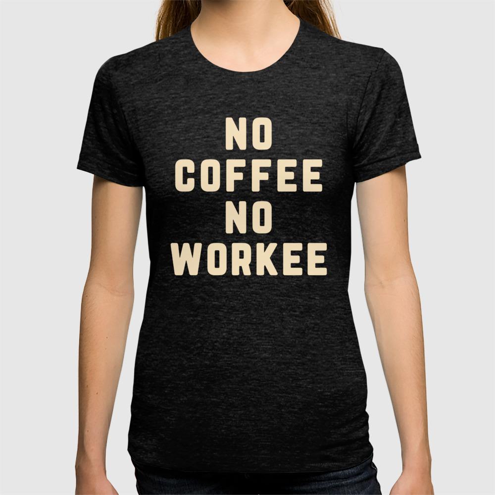 827e6b7c4 No Coffee No Workee Funny Quote T-shirt by envyart | Society6