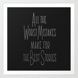 All the Worst Mistake make for the Best Stories Art Print