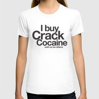 cocaine T-shirts featuring I Buy Crack Cocaine (with my tax dollars) by Cody Petruk