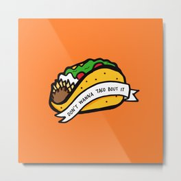 Don't Wanna Taco Bout It Metal Print