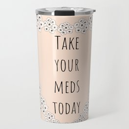 Take your meds today Travel Mug