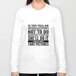 IF YOU TELL aN IRISHWOMAN NOT TO DO SOMETHING  she will do it twice and take pictures irish t-shirts Long Sleeve T-shirt