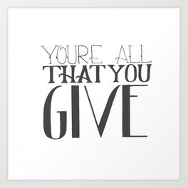 You're All That You Give Art Print