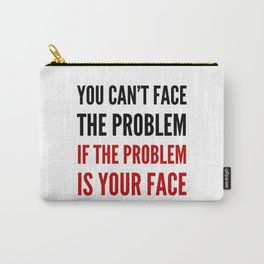 YOU CAN'T FACE THE PROBLEM IF THE PROBLEM IS YOUR FACE Carry-All Pouch