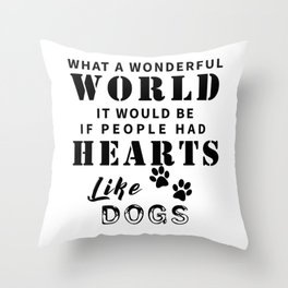 What a Wonderful World It Would Be If People Had Hearts Like Dogs Throw Pillow