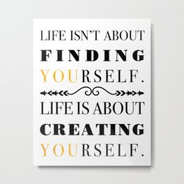 Life isn't about finding yourself, life is about creating yourself. Metal Print