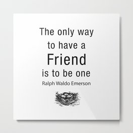 The only way to have a friend is to be one. – RW Emerson Metal Print