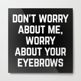 Worry About Your Eyebrows Funny Quote Metal Print