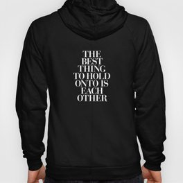 The Best Thing to Hold Onto is Each Other black-white typography poster bedroom home wall decor Hoody