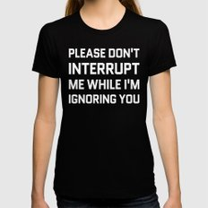 Please Don't Interrupt Me While I'm Ignoring You (Black & White) X-LARGE Womens Fitted Tee Black