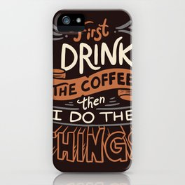 First I Drink The Coffee iPhone Case