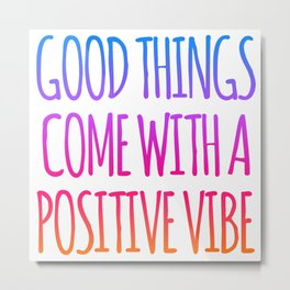 GOOD THINGS COME WITH A POSITIVE VIBE Metal Print