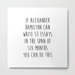 If Alexander Hamilton Can Write 51 Essays In 6 Months Metal Print