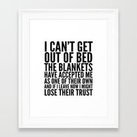 sayings Framed Art Prints featuring I CAN'T GET OUT OF BED THE BLANKETS HAVE ACCEPTED ME AS ONE OF THEIR OWN by CreativeAngel