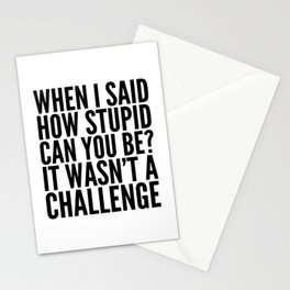 When I Said How Stupid Can You Be? It Wasn't a Challenge Stationery Cards