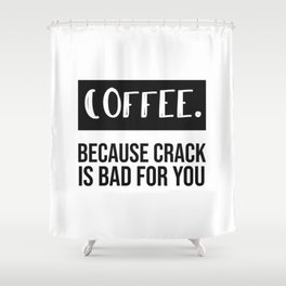 coffee because crack is bad for you. Shower Curtain