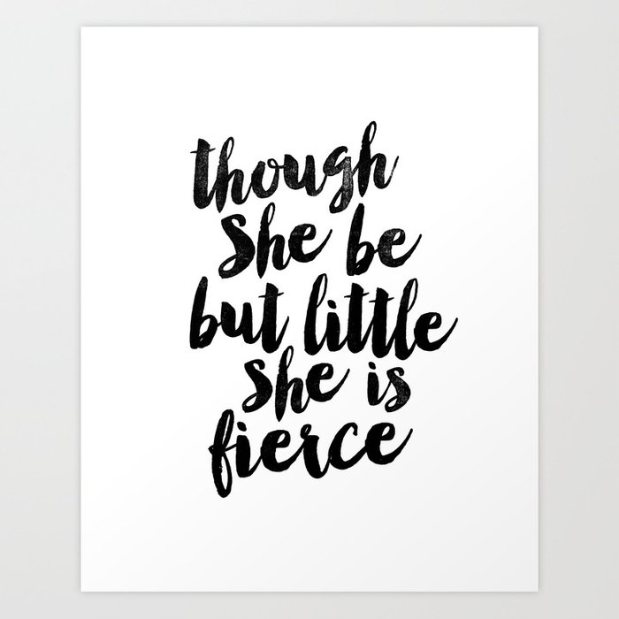 Though She Be But Little She Is Fierce black and white typography poster home decor bedroom wall art Art Print