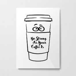 Be Strong As Your Coffee Is! Metal Print