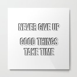 NEVER GIVE UP - Good things take time Metal Print