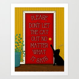Please don't let the cat out no matter what it says Art Print