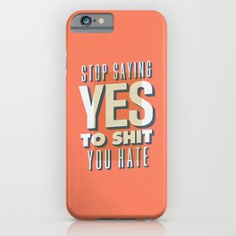 Stop Saying Yes to Shit You Hate iPhone Case