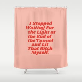 I Stopped Waiting for the Light at the End of the Tunnel and Lit that Bitch Myself Shower Curtain