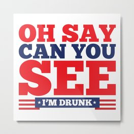 Oh Say, Can You See I'm Drunk Metal Print