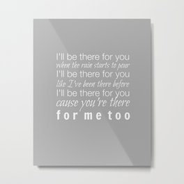I'll be there for you Friends TV Show Theme Song Gray Metal Print