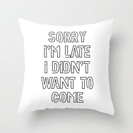 Sorry I'm Late, I Didn't Want To Come Throw Pillow