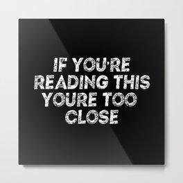 If You're Reading This You're Too Close Quarantine Metal Print