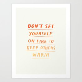 Don't Set Yourself On Fire Quote Art Print