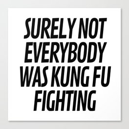 Surely Not Everybody Was Kung Fu Fighting Canvas Print