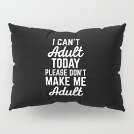 Can't Adult Today Funny Quote Pillow Sham